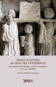 Images sculptées au seuil des cathédrales - Les portails de Rouen, Lyon et Avignon (XIIIe-XIVe siècles).pdf