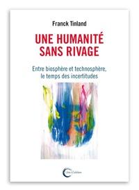Franck Tinland - Une humanité sans rivages - Entre biosphère et technosphère, le temps des incertitudes.