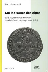Franco Morenzoni - Sur les routes des Alpes - Religieux, marchands et animaux dans la Suisse occidentale (XIIIe-XVe siècles).