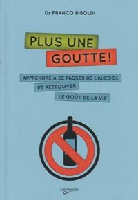 Franco Riboldi - Plus une goutte ! - Apprendre à se passer de l'alcool et retrouver le goût de la vie.