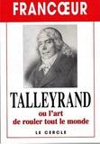 Francoeur - TALLEYRAND OU L'ART DE ROULER TOUT LE MONDE.