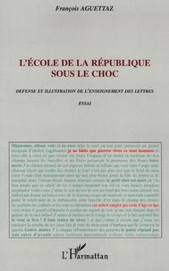 François Aguettaz - L'école de la République sous le choc - Défense et illustration den l'enseignement des lettres.