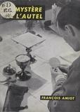 François Amiot et  Daniel-Rops - Le mystère de l'autel - Aspects du sacrifice de la messe.