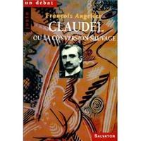 François Angelier - Claudel ou La conversion sauvage.