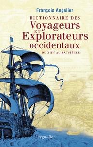 François Angelier - Dictionnaire des voyageurs et explorateurs occidentaux - Du XIIIe au XXe siècle.