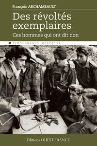 François Archambault - Des révoltés exemplaires - Ces hommes qui ont dit non.