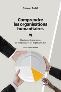 François Audet - Comprendre les organisations humanitaires - Développer les capacités ou faire survivre les organisations?.
