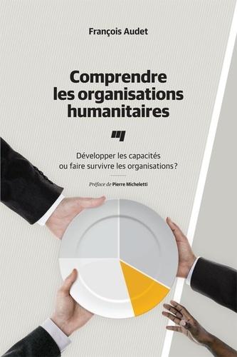 Comprendre les organisations humanitaires. Développer les capacités ou faire survivre les organisations?
