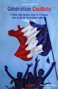François Audigier - Génération Gaulliste - L'Union des Jeunes pour le Progrès, une école de formation politique (1965-1975).
