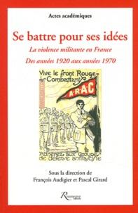 François Audigier et Pascal Girard - Se battre pour ses idées - La violence militante en France des années 1920 aux années 1970.