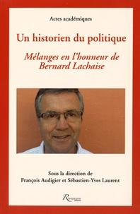 François Audigier et Sébastien-Yves Laurent - Un historien du politique - Mélanges en l'honneur de Bernard Lachaise.