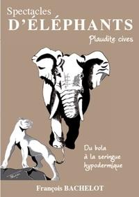 François Bachelot - Spectacles d'Eléphants - Plaudite cives. Du bola à la seringue hypodermique.