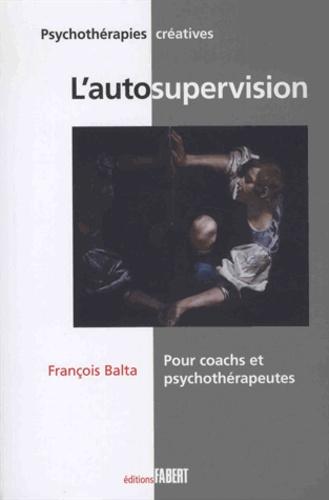 François Balta - L'autosupervision - Pour coachs et psychotherapeutes - Une méthode et un mode d'emploi d'orientation systémique.