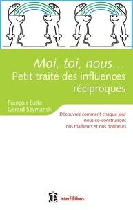 François Balta et Gérard Szymanski - Moi, toi, nous...Petit traité des influences réciproques - Découvrez comment nous co-construisons chaque jour nos malheurs et nos bonheurs.