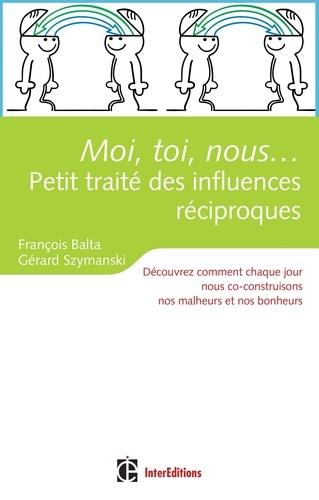 François Balta et Gérard Szymanksi - Moi, toi, nous... Petit traité des influences réciproques - Découvrez comment chaque jour nous co-construisons nos malheurs et nos bonheurs.