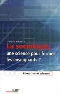François Baluteau - La sociologie, une science pour former les enseignants ? - Le savoir sociologique chez des formateurs d'enseignants.