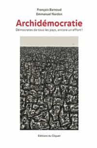 François Barnoud et Emmanuel Nardon - Archidémocratie - Démocrates de tous les pays, encore un effort !.