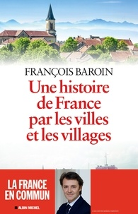 François Baroin - Une histoire de France par les villes et les villages - Une histoire de France par les villes et les villages.