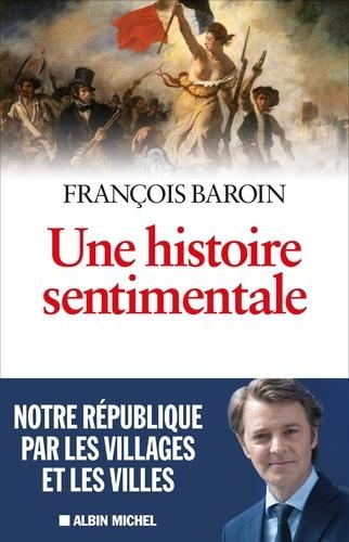 François Baroin - Une histoire sentimentale - Notre République par les villages et les villes.
