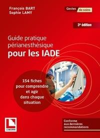 François Bart et Sophie Lamy - Guide pratique périanesthésique pour les IADE - 154 fiches pour comprendre et agir dans chaque situation.