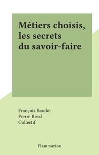 François Baudot et Pierre Rival - Métiers choisis, les secrets du savoir-faire.