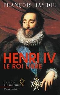 François Bayrou - Henry IV, le roi libre.