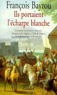 François Bayrou - ILS PORTAIENT L'ECHARPE BLANCHE. - L'aventure des premiers réformés des guerres de Religion à l'édit de Nantes, de la Révocation à la Révolution.