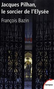 François Bazin - Jacques Pilhan, le sorcier de l'Elysée.