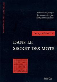 François Bénétin - Dans le secret des mots - Dictionnaire pratique des 150 mots-clés et plus de la Franc-Maçonnerie.