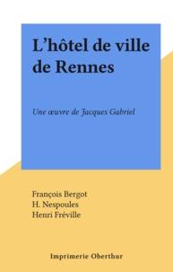 François Bergot et H. Nespoules - L'hôtel de ville de Rennes - Une œuvre de Jacques Gabriel.