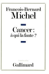 François-Bernard Michel - Le cancer à qui la faute ?.