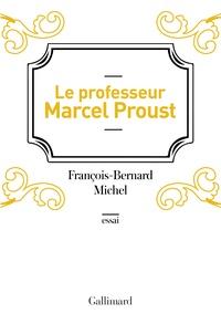 François-Bernard Michel - Le professeur Marcel Proust.
