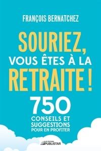 François Bernatchez - Souriez, vous êtes à la retraite ! - 750 conseils et suggestions pour en profiter.