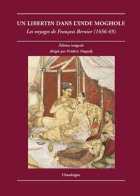 François Bernier - Un libertin dans l'Inde moghole - Les voyages de François Bernier (1656-1669).