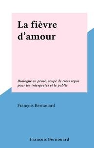 François Bernouard - La fièvre d'amour - Dialogue en prose, coupé de trois repos pour les interprètes et le public.