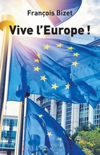 François Bizet - Vive l'Europe ! - Pour une Europe au service de ses citoyens.