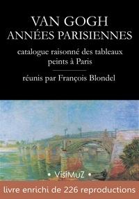 François Blondel - Van Gogh – Années parisiennes - catalogue raisonné des tableaux peints à Paris (1886-1888).