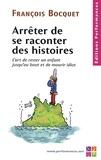 François Bocquet - Arrêter de se raconter des histoires - L'art de rester un enfant jusqu'au bout et de mourir idiot.