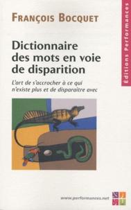 Dictionnaire des mots en voie de disparition- L'art de s'accrocher à ce qui n'existe plus et de disparaître avec - François Bocquet |