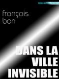 François Bon François Bon - Dans la ville invisible.