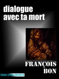 François Bon François Bon - Dialogue avec ta mort.