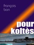 François Bon François Bon - Pour Koltès.