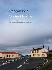François Bon - Où finit la ville.