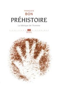 François Bon - Préhistoire - La fabrique de l'homme.