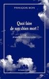 François Bon - Quoi faire de son chien mort ? - Et autres textes courts pour la scène.