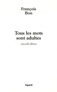 François Bon - Tous les mots sont adultes - Méthode pour l'atelier d'écriture.