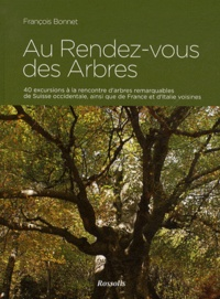François Bonnet - Au Rendez-vous des Arbres - 40 excursions à la rencontre d'arbres remarquables de Suisse occidentale, ainsi que de France et d'Italie voisines.
