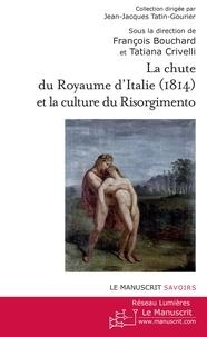 François Bouchard et Tatiana Crivelli - La chute du royaume d'Italie (1814) et la Culture du Risorgimento.