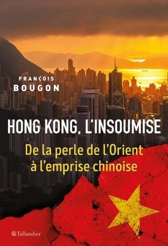 Hong Kong, l'insoumise. De la perle de l'Orient à l'emprise chinoise
