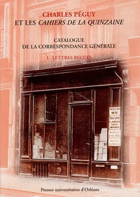 François Boulard et Véronique Mignan - Charles Péguy et les Cahiers de la quinzaine - Catalogue de la correspondance générale, Tome 1, Lettres reçues.